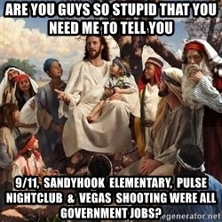 storytime jesus - are you guys so stupid that you need me to tell you 9/11,  sandyhook  elementary,  pulse nightclub  &  vegas  shooting were all government jobs?