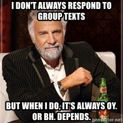 Dos Equis Guy gives advice - I don't always respond to group texts But when I do, it's always oy. Or bh. Depends.