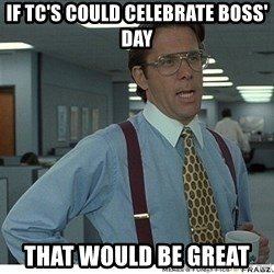 That would be great - If tc's could celebrate boss' day that would be great