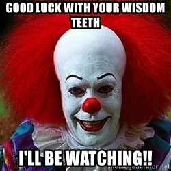 Pennywise the Clown - Good luck with your wisdom teeth I'll be watching!!