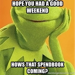 Kermit the frog - Hope you had a good weekend hows that spendbook coming?