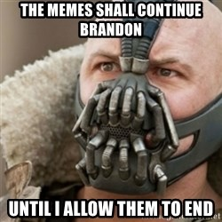 Bane - the memes shall continue brandon until i allow them to end