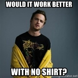Jesse Pinkman - would it work better with no shirt?
