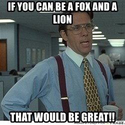 That would be great - If you can be a fox and a lion That would be great!!