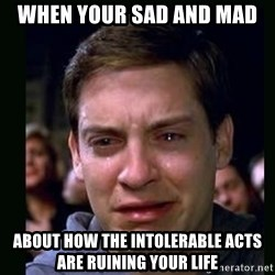 crying peter parker - When your sad and mad  about how the intolerable acts are ruining your life