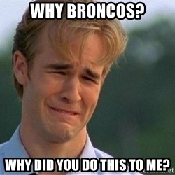 Dawson Crying - why broncos? why did you do this to me?