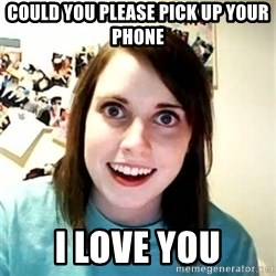 Overly Attached Girlfriend - could you please pick up your phone I love you