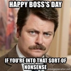 history ron swanson - Happy Boss's Day If you're into that sort of nonsense