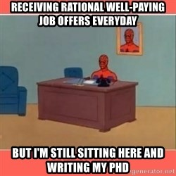 Masturbating Spider-Man - Receiving rational well-paying job offers everyday but I'm still sitting here and writing my phd