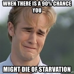 Dawson's Creek - When there is a 90% chance you might die of starVation