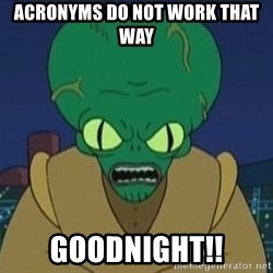 Morbo - Acronyms do not work that way Goodnight!!