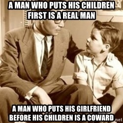 father son  - A MAN WHO PUTS HIS CHILDREN FIRST IS A REAL MAN  A MAN WHO PUTS HIS girlfriend before his children is a coward