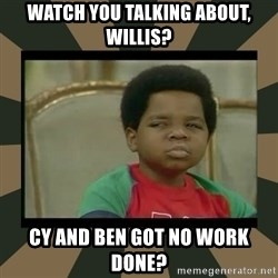 What you talkin' bout Willis  - Watch you talking about, Willis? Cy and Ben Got no work done?