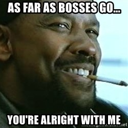 My Nigga Denzel - As far as bosses go... You're alright with me