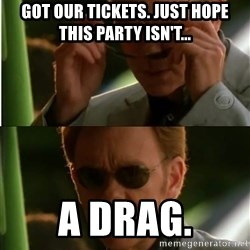 Csi - got our tickets. just hope this party isn't... a drag.