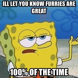 I'll have you know Spongebob - ill let you know furries are great 100% of the time