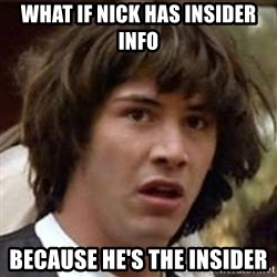 Conspiracy Keanu - What if Nick has insider info Because he's the insider