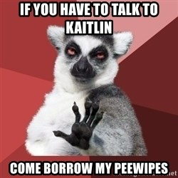 Chill Out Lemur - if you have to talk to kaitlin come borrow my peewipes