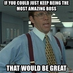 Office Space Boss - If you could just keep being the most amazing boss That would be great