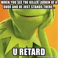 Kermit the frog - when you see the killer lookin at a dude and he just stands there... U retard