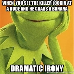 Kermit the frog - when  you see the killer lookin at a dude and he grabs a banana dramatic irony
