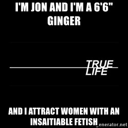 """MTV True Life - I'm jon and i'm a 6'6"""" ginger And i attract women with an insaitiable fetish"""