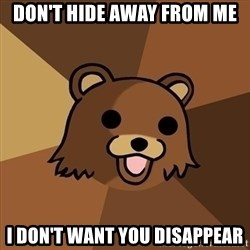 Pedobear - Don't hide away from me I don't want you disappear