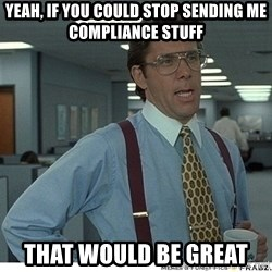 That would be great - Yeah, if you could stop sending me COMPLIANCE stuff that would be great