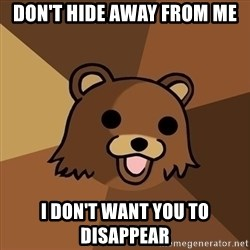Pedobear - Don't hide away from me i DON'T WANT YOU TO DISAPPEAR