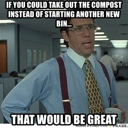 That would be great - if you could take out the compost instead of starting another new bin... that would be great
