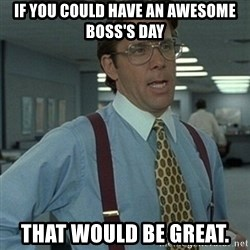 Office Space Boss - If yoU COULD HAVE AN AWESOME BOSS'S DAY THAT WOULD BE GREAT.