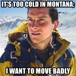 Bear Grylls Loneliness - It's too cold in Montana;  I want to move badly