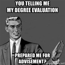 Correction Guy - You telling me                                   my degree Evaluation prepared me for advisement?