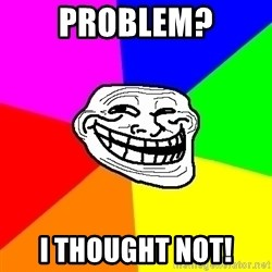 Trollface - problem? I thought not!