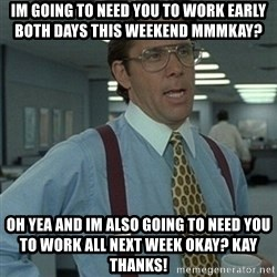 Office Space Boss - im going to need you to work early both days this weekend mmmkay? Oh yea and im also going to need you to work all next week okay? Kay thanks!