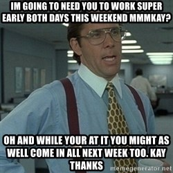Office Space Boss - Im going to need you to work super early both days this weekend mmmkay? Oh and while your at it you might as well come in all next week too. Kay thanks