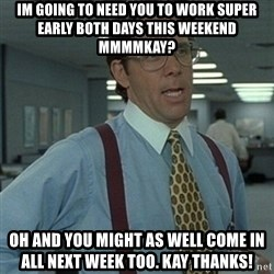 Office Space Boss - Im going to need you to work super early both days this weekend mmmmkay? Oh and you might as well come in all next week too. Kay thanks!