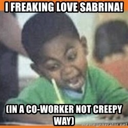 I FUCKING LOVE  - I Freaking Love Sabrina! (In a co-worker not creepy way)