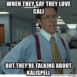 Yeah If You Could Just - when they say they love cali but they're talking about kalispell