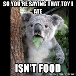 Koala can't believe it - So you're saying that toy i ate isn't food