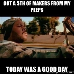 Ice Cube- Today was a Good day - Got a 5th of Makers from my peeps Today Was a Good day