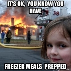 Disaster Girl - it's ok,  you know you have freezer meals  prepped