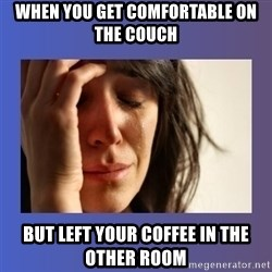 woman crying - When you get coMfortable on the couCh But left your coffee in the other room