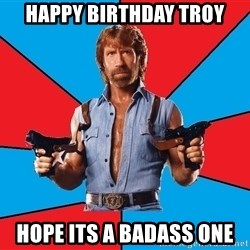 Chuck Norris  - Happy Birthday Troy Hope its a badass one