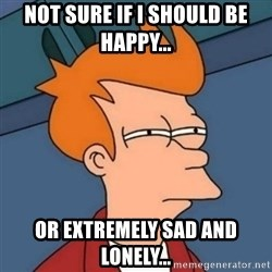 Not sure if troll - not sure if I should be happy... or extremely SAD and lonely...
