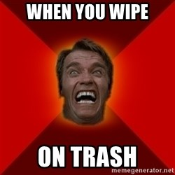 Angry Arnold - when you wipe  on trash