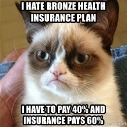 Grumpy Cat  - i hate bronze health insurance plan  i have to pay 40% and insurance pays 60%