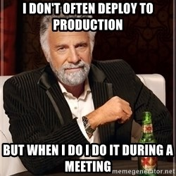 The Most Interesting Man In The World - I don't often deploy to production but when i do i do it during a meeting