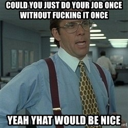 Office Space Boss - Could you just do your job once without fucking it once Yeah yhat would be nice