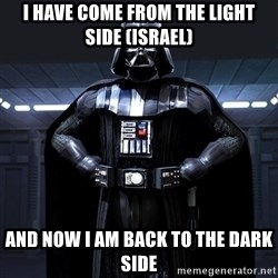 Darth Vader - I have come from the light side (israel) and now I am back to the dark side